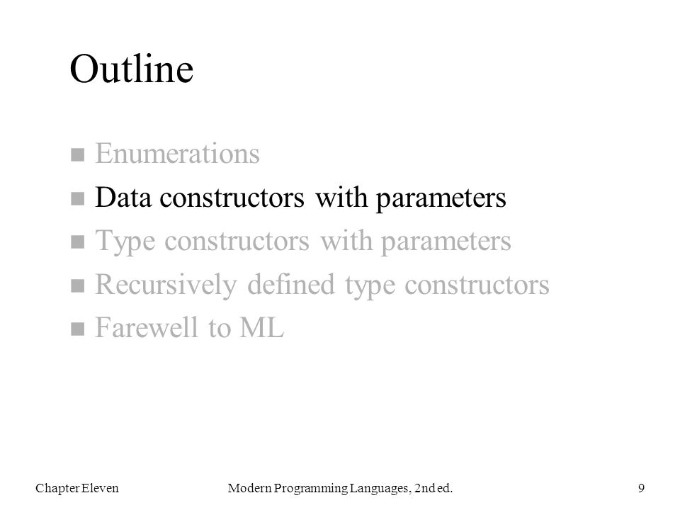 Outline n Enumerations n Data constructors with parameters n Type constructors with parameters n Recursively defined type constructors n Farewell to ML Chapter ElevenModern Programming Languages, 2nd ed.9