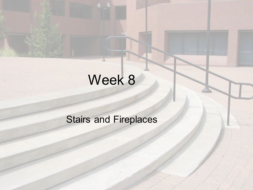 Week 8 Stairs and Fireplaces