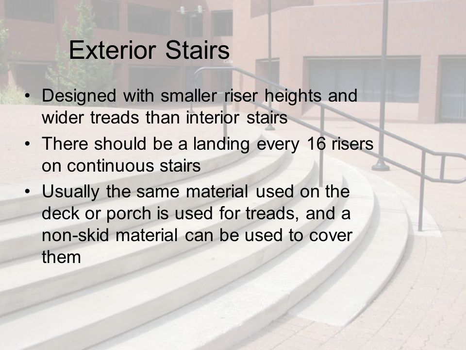 Exterior Stairs Designed with smaller riser heights and wider treads than interior stairs There should be a landing every 16 risers on continuous stai