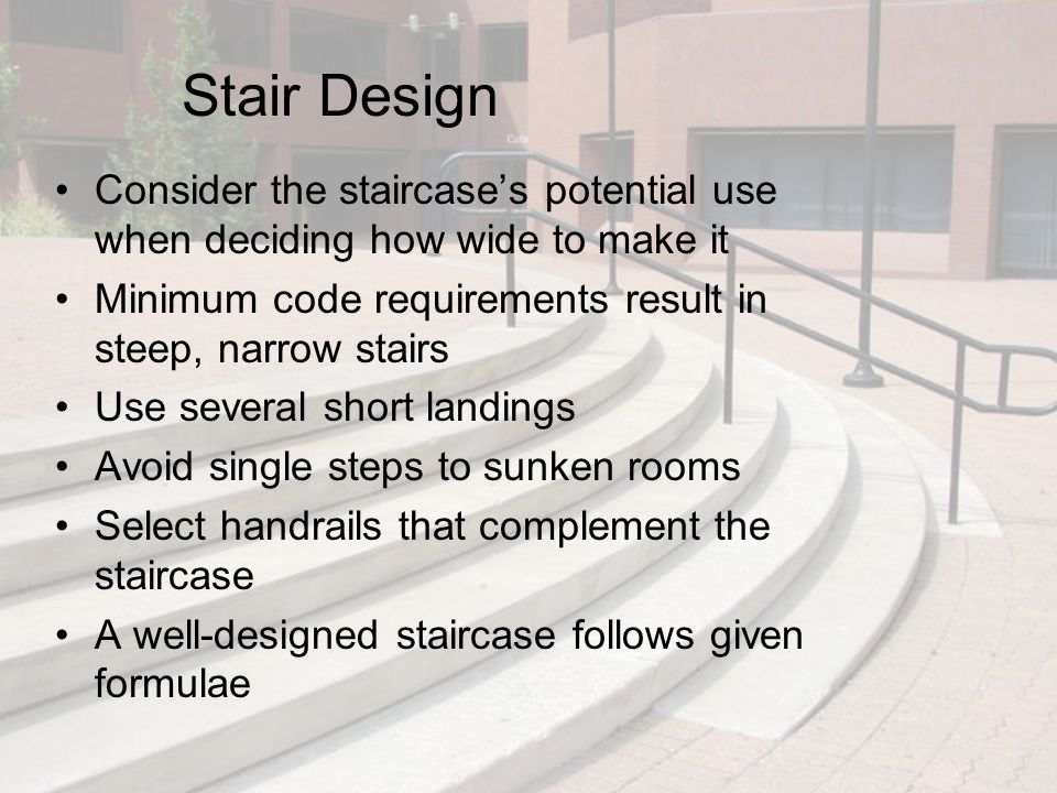 Stair Design Consider the staircase's potential use when deciding how wide to make it Minimum code requirements result in steep, narrow stairs Use sev