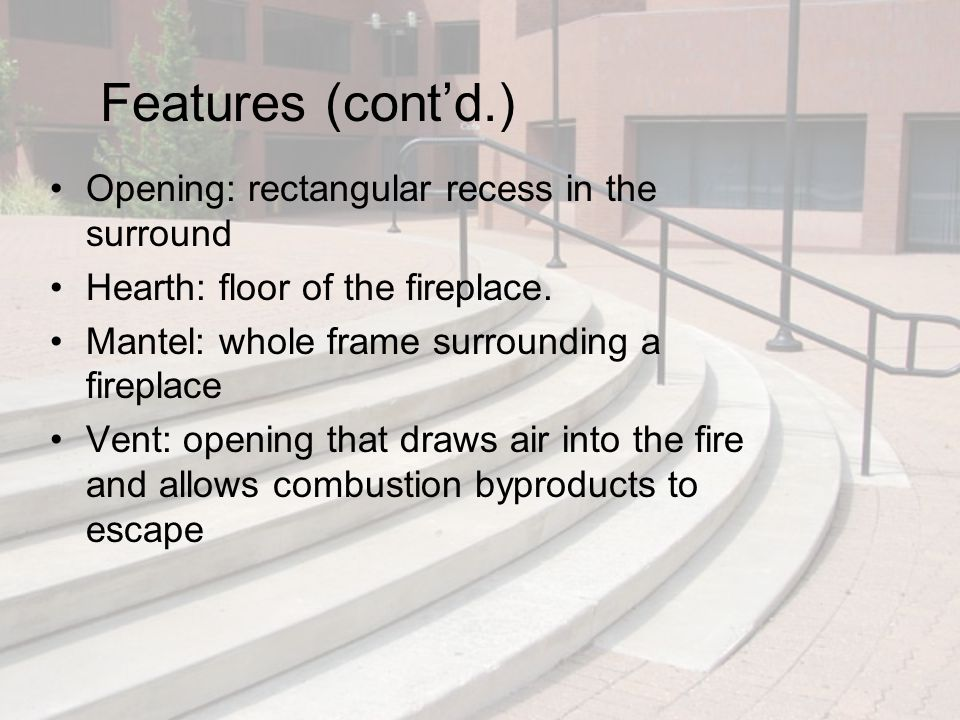 Features (cont'd.) Opening: rectangular recess in the surround Hearth: floor of the fireplace. Mantel: whole frame surrounding a fireplace Vent: openi