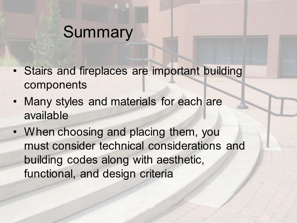 Summary Stairs and fireplaces are important building components Many styles and materials for each are available When choosing and placing them, you m