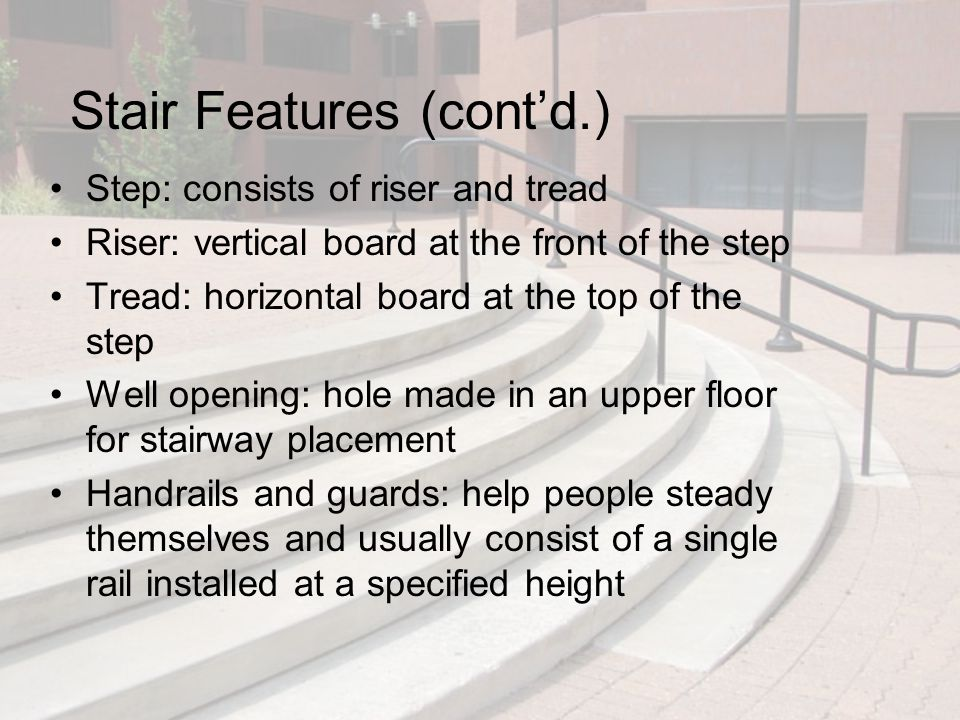 Stair Features (cont'd.) Step: consists of riser and tread Riser: vertical board at the front of the step Tread: horizontal board at the top of the st