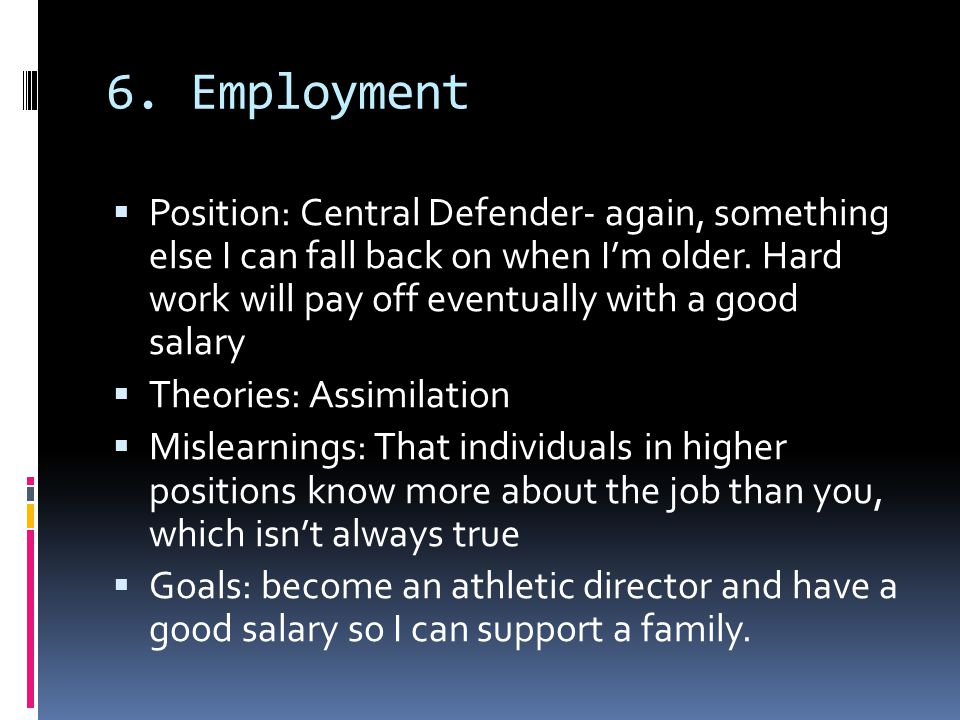 6. Employment  Position: Central Defender- again, something else I can fall back on when I'm older. Hard work will pay off eventually with a good sal