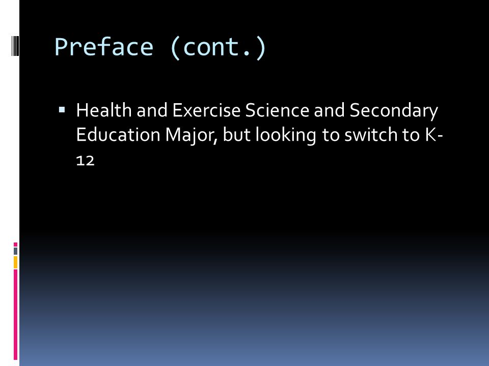Preface (cont.)  Health and Exercise Science and Secondary Education Major, but looking to switch to K- 12