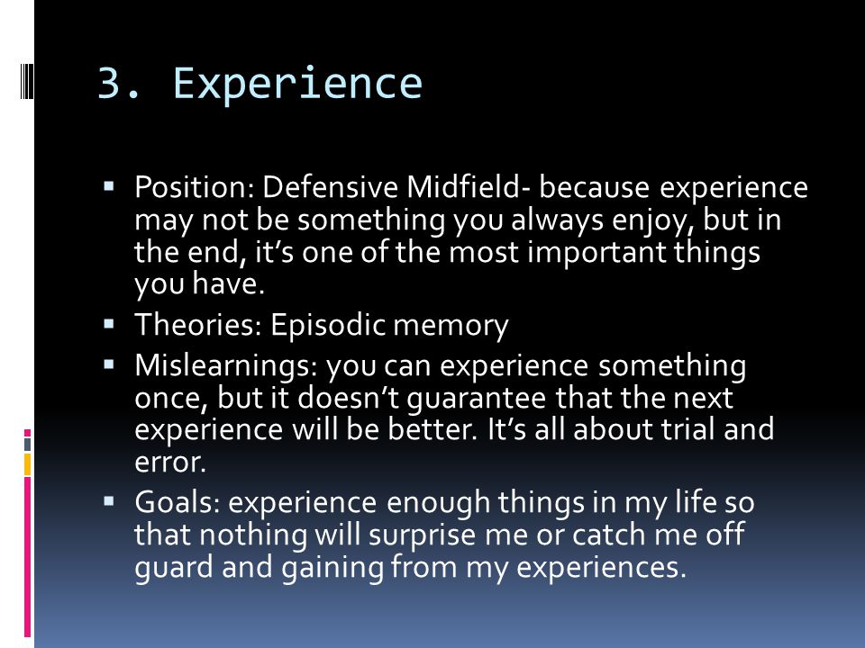 3. Experience  Position: Defensive Midfield- because experience may not be something you always enjoy, but in the end, it's one of the most important