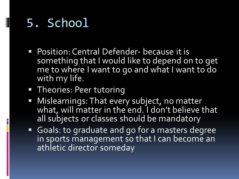 5. School  Position: Central Defender- because it is something that I would like to depend on to get me to where I want to go and what I want to do w