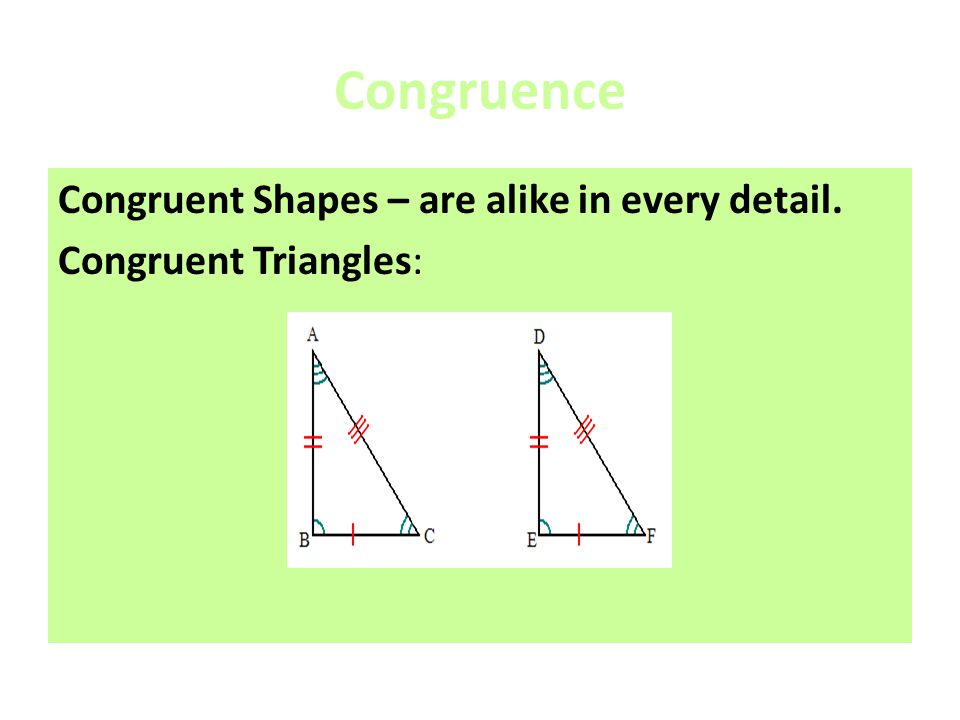 Congruence Congruent Shapes – are alike in every detail. Congruent Triangles: