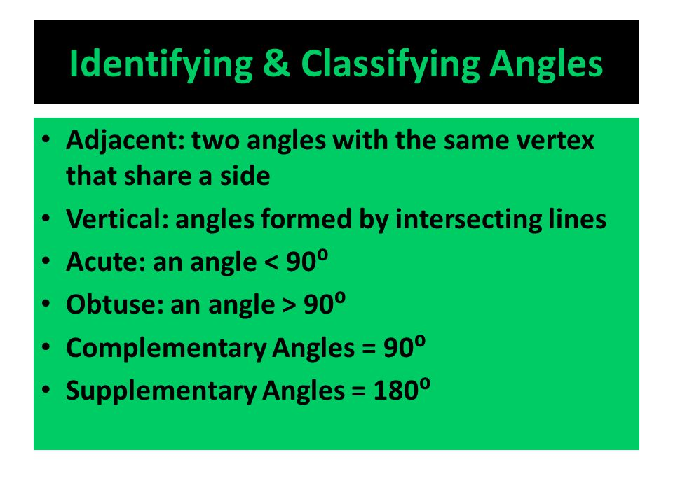 Identifying & Classifying Angles Adjacent: two angles with the same vertex that share a side Vertical: angles formed by intersecting lines Acute: an angle < 90⁰ Obtuse: an angle > 90⁰ Complementary Angles = 90⁰ Supplementary Angles = 180⁰