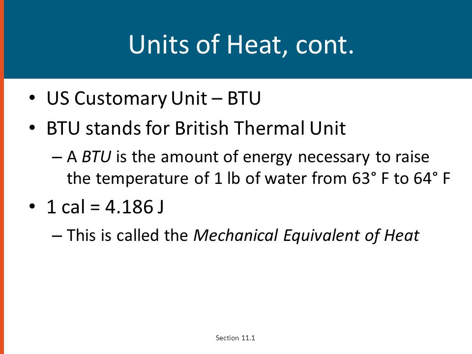 Units of Heat, cont. US Customary Unit – BTU BTU stands for British Thermal Unit – A BTU is the amount of energy necessary to raise the temperature of