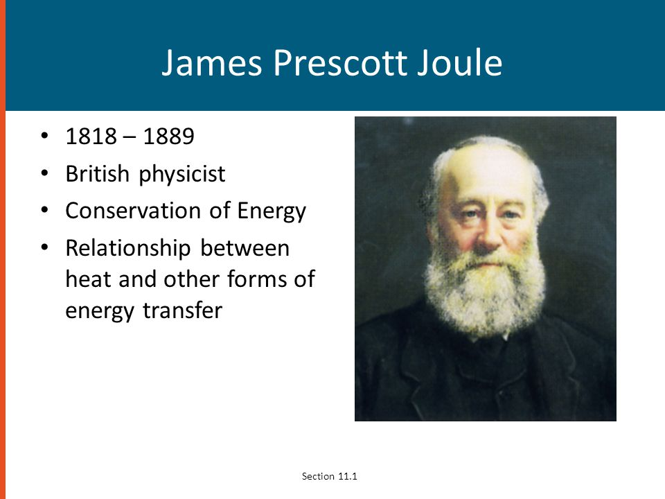 James Prescott Joule 1818 – 1889 British physicist Conservation of Energy Relationship between heat and other forms of energy transfer Section 11.1