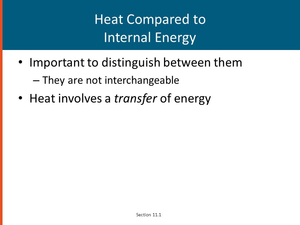 Heat Compared to Internal Energy Important to distinguish between them – They are not interchangeable Heat involves a transfer of energy Section 11.1