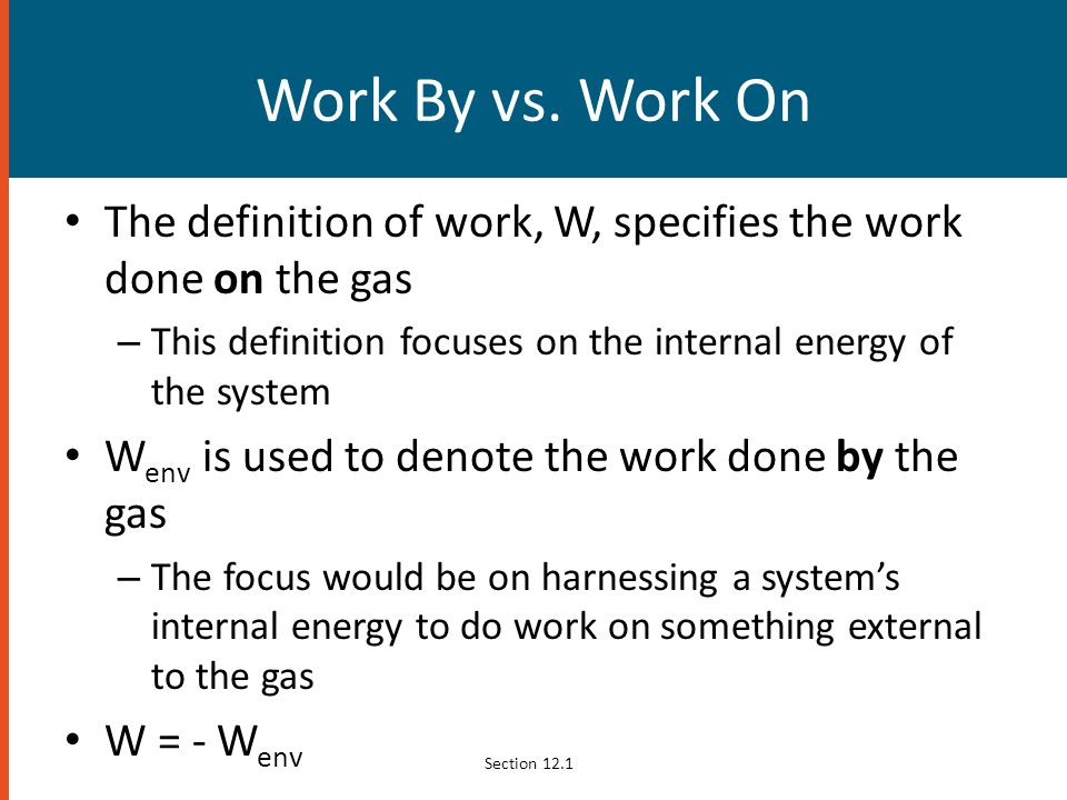 Work By vs. Work On The definition of work, W, specifies the work done on the gas – This definition focuses on the internal energy of the system W env