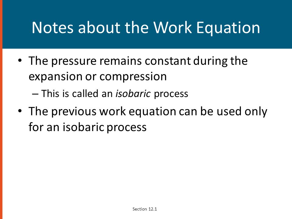 Notes about the Work Equation The pressure remains constant during the expansion or compression – This is called an isobaric process The previous work