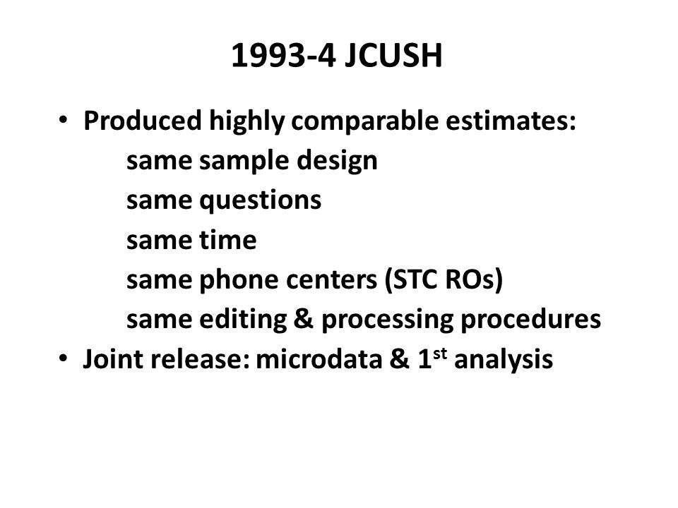 1993-4 JCUSH Produced highly comparable estimates: same sample design same questions same time same phone centers (STC ROs) same editing & processing procedures Joint release: microdata & 1 st analysis