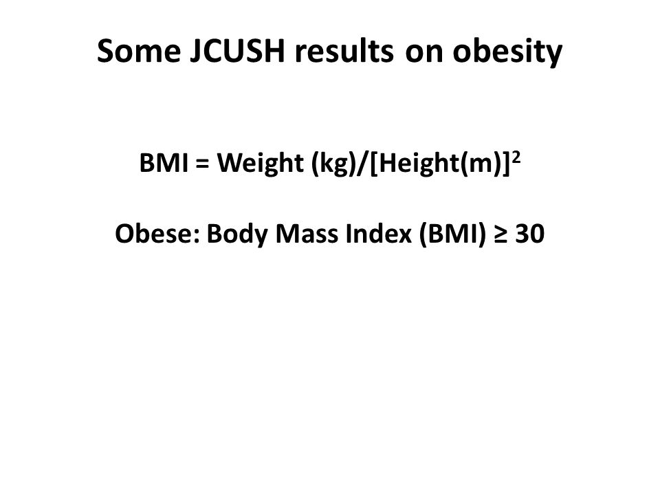 Some JCUSH results on obesity BMI = Weight (kg)/[Height(m)] 2 Obese: Body Mass Index (BMI) ≥ 30