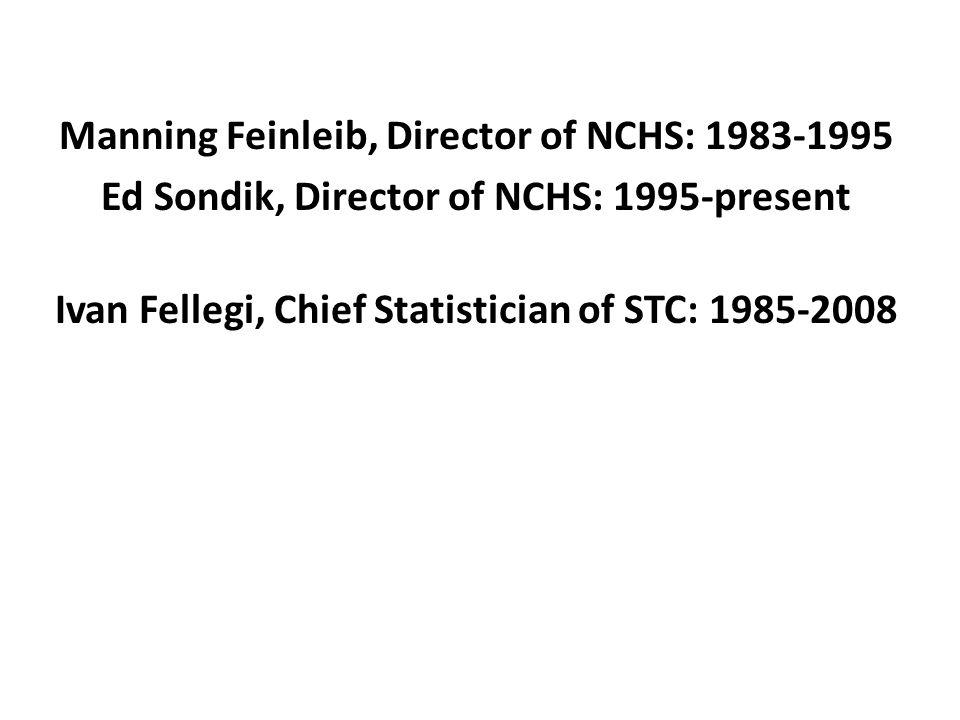 Manning Feinleib, Director of NCHS: 1983-1995 Ed Sondik, Director of NCHS: 1995-present Ivan Fellegi, Chief Statistician of STC: 1985-2008