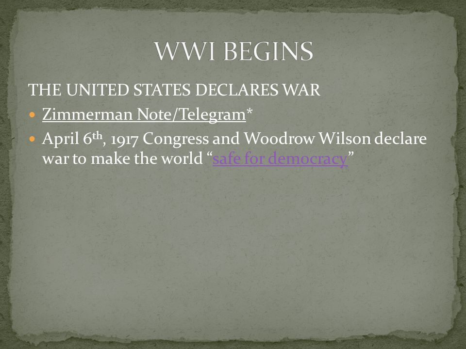 THE UNITED STATES DECLARES WAR Zimmerman Note/Telegram* April 6 th, 1917 Congress and Woodrow Wilson declare war to make the world safe for democracy safe for democracy