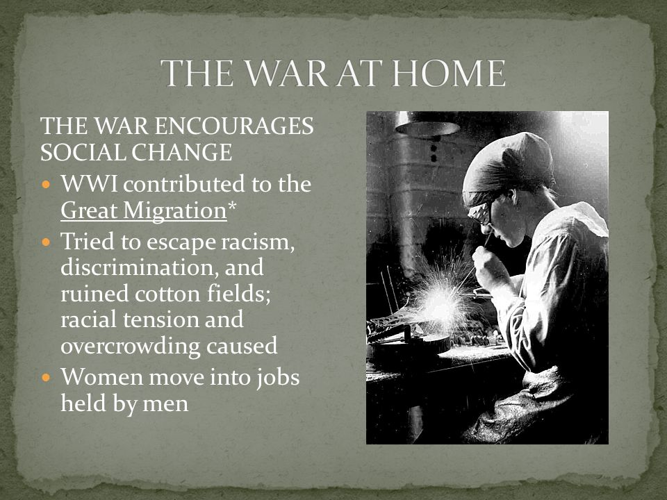 THE WAR ENCOURAGES SOCIAL CHANGE WWI contributed to the Great Migration* Tried to escape racism, discrimination, and ruined cotton fields; racial tension and overcrowding caused Women move into jobs held by men