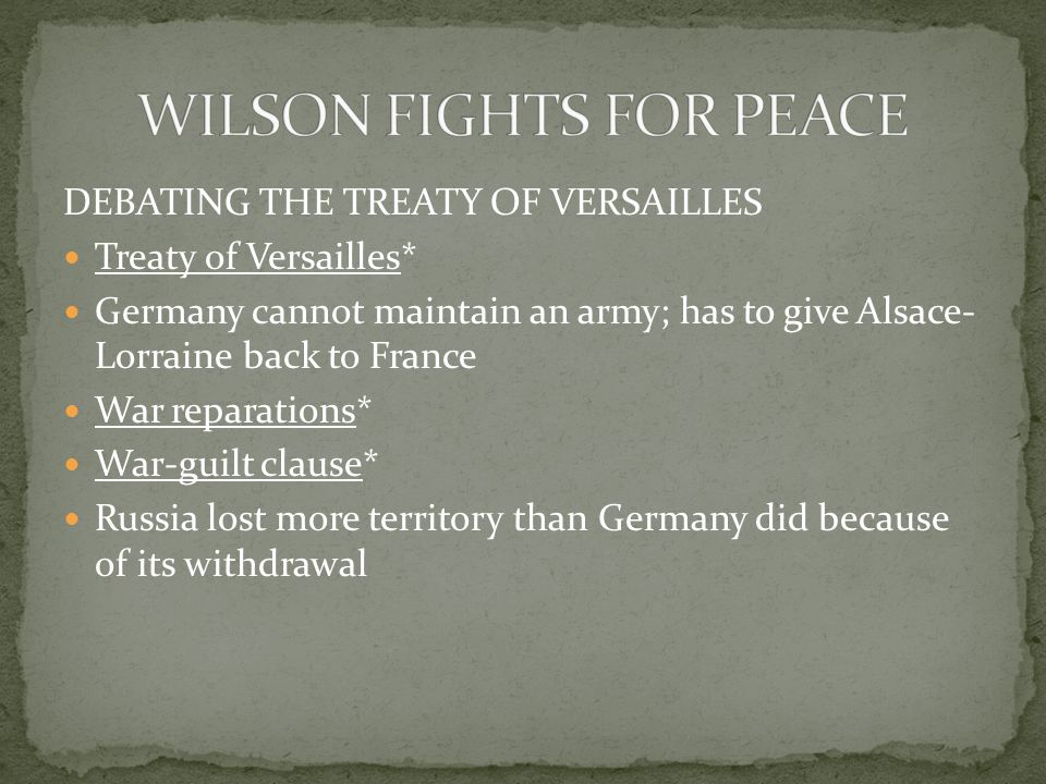 DEBATING THE TREATY OF VERSAILLES Treaty of Versailles* Germany cannot maintain an army; has to give Alsace- Lorraine back to France War reparations* War-guilt clause* Russia lost more territory than Germany did because of its withdrawal