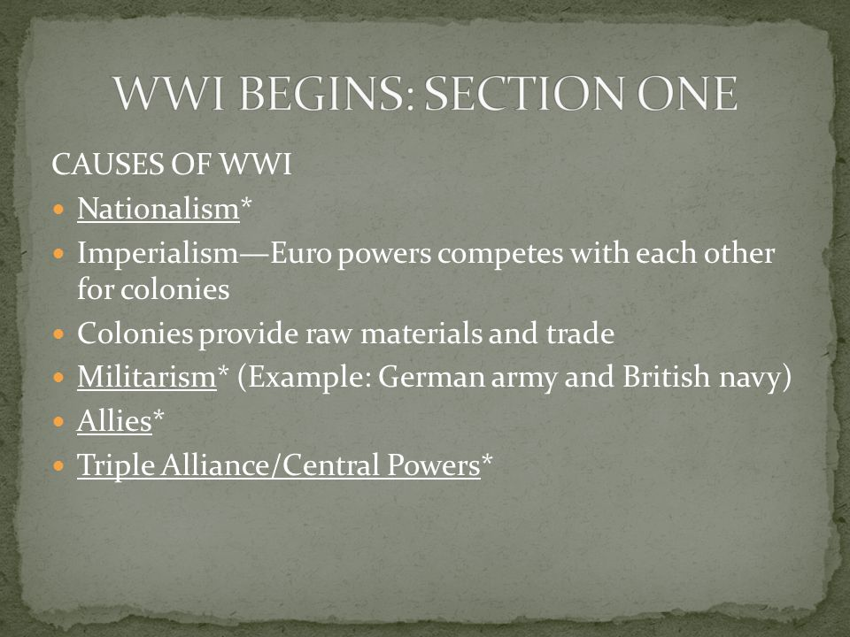 CAUSES OF WWI Nationalism* Imperialism—Euro powers competes with each other for colonies Colonies provide raw materials and trade Militarism* (Example: German army and British navy) Allies* Triple Alliance/Central Powers*