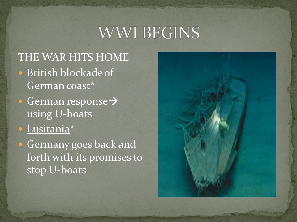 THE WAR HITS HOME British blockade of German coast* German response  using U-boats Lusitania* Germany goes back and forth with its promises to stop U-boats