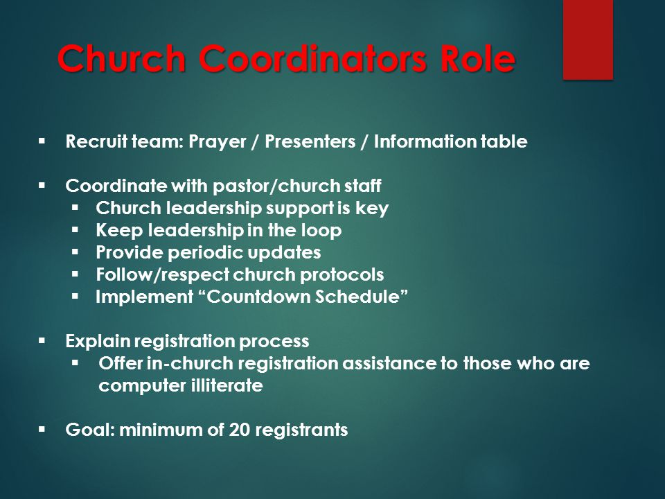 Church Coordinators Role  Recruit team: Prayer / Presenters / Information table  Coordinate with pastor/church staff  Church leadership support is key  Keep leadership in the loop  Provide periodic updates  Follow/respect church protocols  Implement Countdown Schedule  Explain registration process  Offer in-church registration assistance to those who are computer illiterate  Goal: minimum of 20 registrants