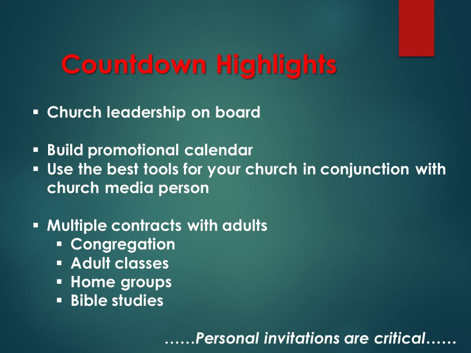 Countdown Highlights  Church leadership on board  Build promotional calendar  Use the best tools for your church in conjunction with church media person  Multiple contracts with adults  Congregation  Adult classes  Home groups  Bible studies …… Personal invitations are critical……