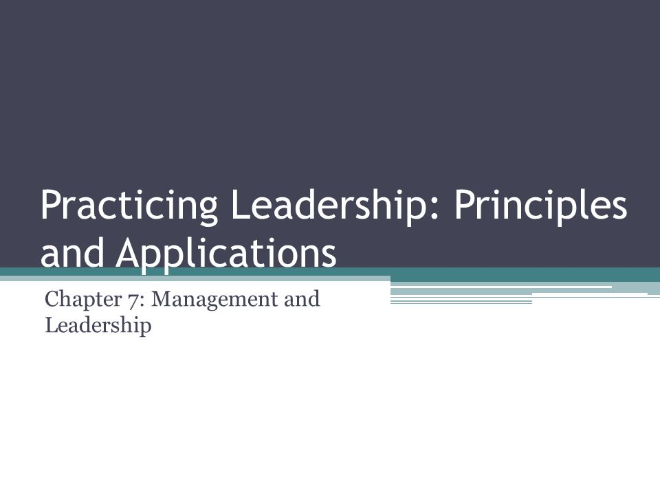 Practicing Leadership: Principles and Applications Chapter 7: Management and Leadership