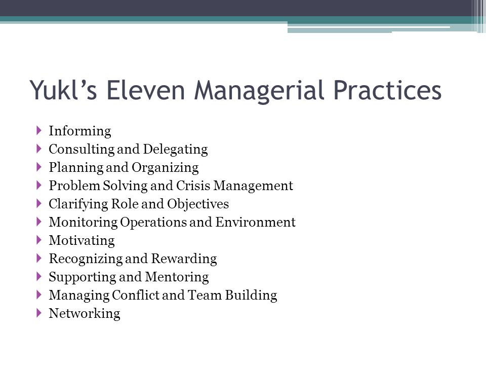 Yukl's Eleven Managerial Practices  Informing  Consulting and Delegating  Planning and Organizing  Problem Solving and Crisis Management  Clarify