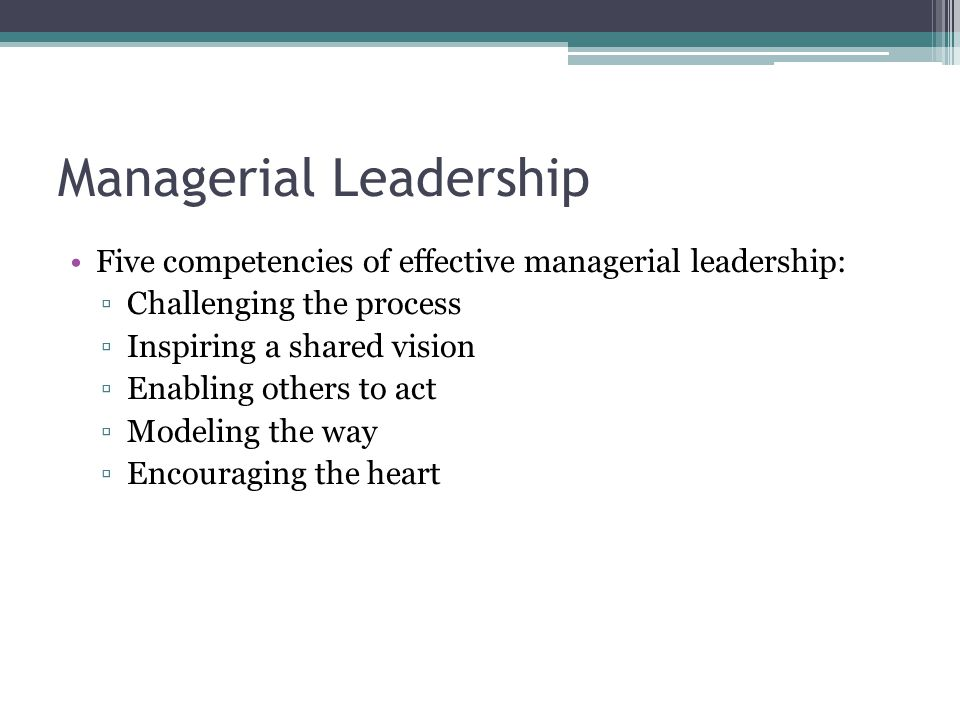 Managerial Leadership Five competencies of effective managerial leadership: ▫Challenging the process ▫Inspiring a shared vision ▫Enabling others to ac