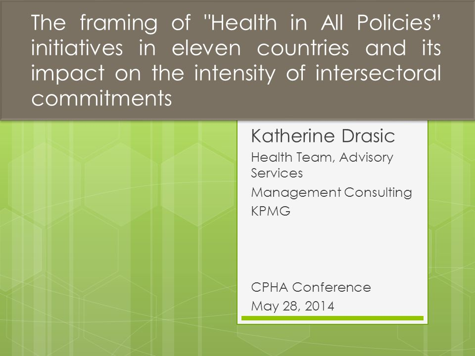 Katherine Drasic Health Team, Advisory Services Management Consulting KPMG CPHA Conference May 28, 2014 The framing of Health in All Policies initiatives in eleven countries and its impact on the intensity of intersectoral commitments