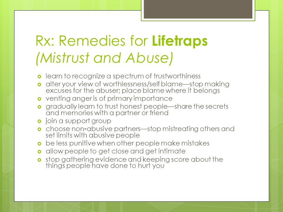Rx: Remedies for Lifetraps (Mistrust and Abuse)  learn to recognize a spectrum of trustworthiness  alter your view of worthlessness/self blame—stop making excuses for the abuser; place blame where it belongs  venting anger is of primary importance  gradually learn to trust honest people—share the secrets and memories with a partner or friend  join a support group  choose non-abusive partners—stop mistreating others and set limits with abusive people  be less punitive when other people make mistakes  allow people to get close and get intimate  stop gathering evidence and keeping score about the things people have done to hurt you