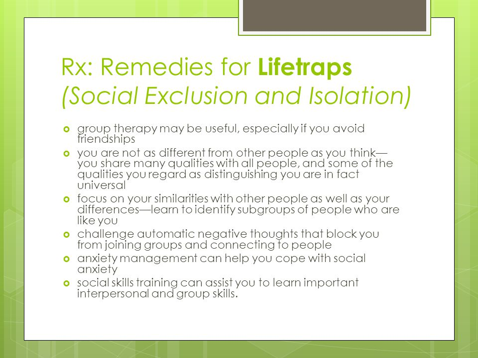 Rx: Remedies for Lifetraps (Social Exclusion and Isolation)  group therapy may be useful, especially if you avoid friendships  you are not as different from other people as you think— you share many qualities with all people, and some of the qualities you regard as distinguishing you are in fact universal  focus on your similarities with other people as well as your differences—learn to identify subgroups of people who are like you  challenge automatic negative thoughts that block you from joining groups and connecting to people  anxiety management can help you cope with social anxiety  social skills training can assist you to learn important interpersonal and group skills.