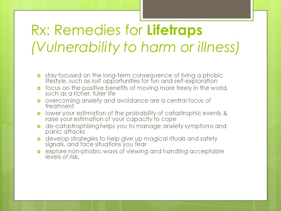 Rx: Remedies for Lifetraps (Vulnerability to harm or illness)  stay focused on the long-term consequence of living a phobic lifestyle, such as lost opportunities for fun and self-exploration  focus on the positive benefits of moving more freely in the world, such as a richer, fuller life  overcoming anxiety and avoidance are a central focus of treatment  lower your estimation of the probability of catastrophic events & raise your estimation of your capacity to cope  de-catastrophising helps you to manage anxiety symptoms and panic attacks  develop strategies to help give up magical rituals and safety signals, and face situations you fear  explore non-phobic ways of viewing and handling acceptable levels of risk.