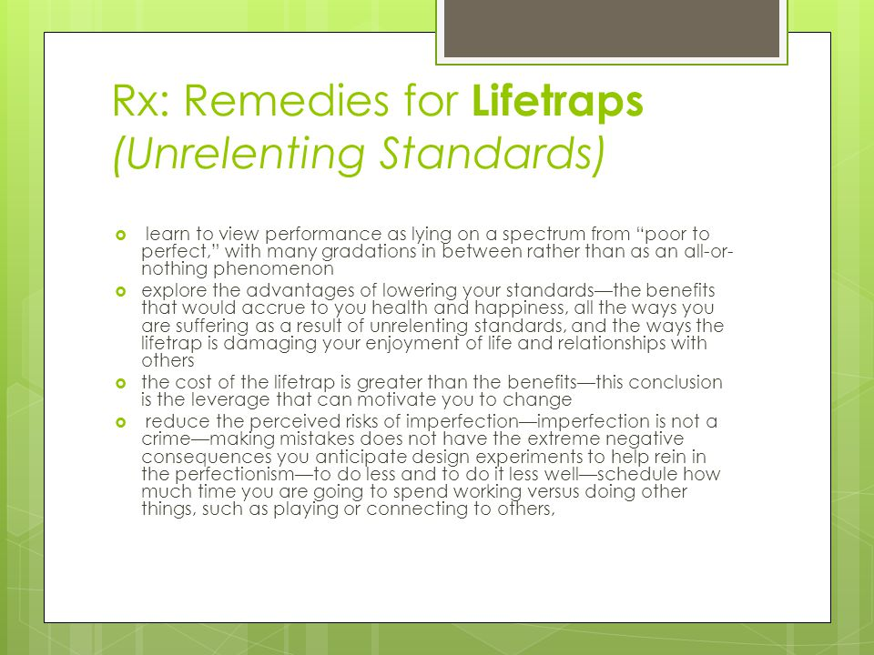 Rx: Remedies for Lifetraps (Unrelenting Standards)  learn to view performance as lying on a spectrum from poor to perfect, with many gradations in between rather than as an all-or- nothing phenomenon  explore the advantages of lowering your standards—the benefits that would accrue to you health and happiness, all the ways you are suffering as a result of unrelenting standards, and the ways the lifetrap is damaging your enjoyment of life and relationships with others  the cost of the lifetrap is greater than the benefits—this conclusion is the leverage that can motivate you to change  reduce the perceived risks of imperfection—imperfection is not a crime—making mistakes does not have the extreme negative consequences you anticipate design experiments to help rein in the perfectionism—to do less and to do it less well—schedule how much time you are going to spend working versus doing other things, such as playing or connecting to others,
