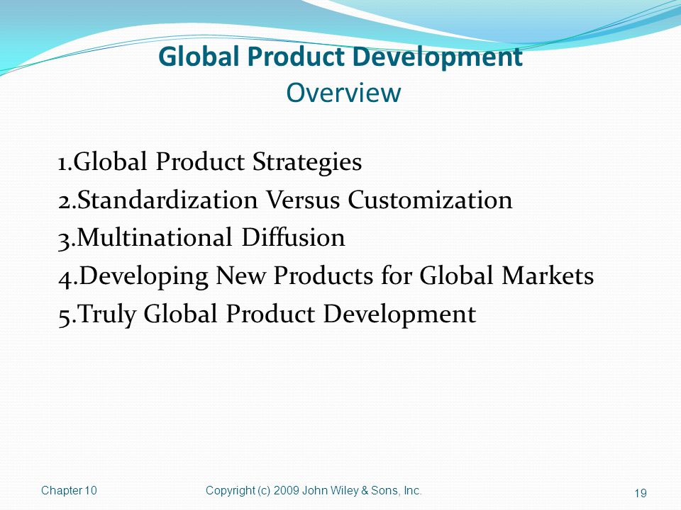 Global Product Development Overview 1.Global Product Strategies 2.Standardization Versus Customization 3.Multinational Diffusion 4.Developing New Products for Global Markets 5.Truly Global Product Development Chapter 10Copyright (c) 2009 John Wiley & Sons, Inc.