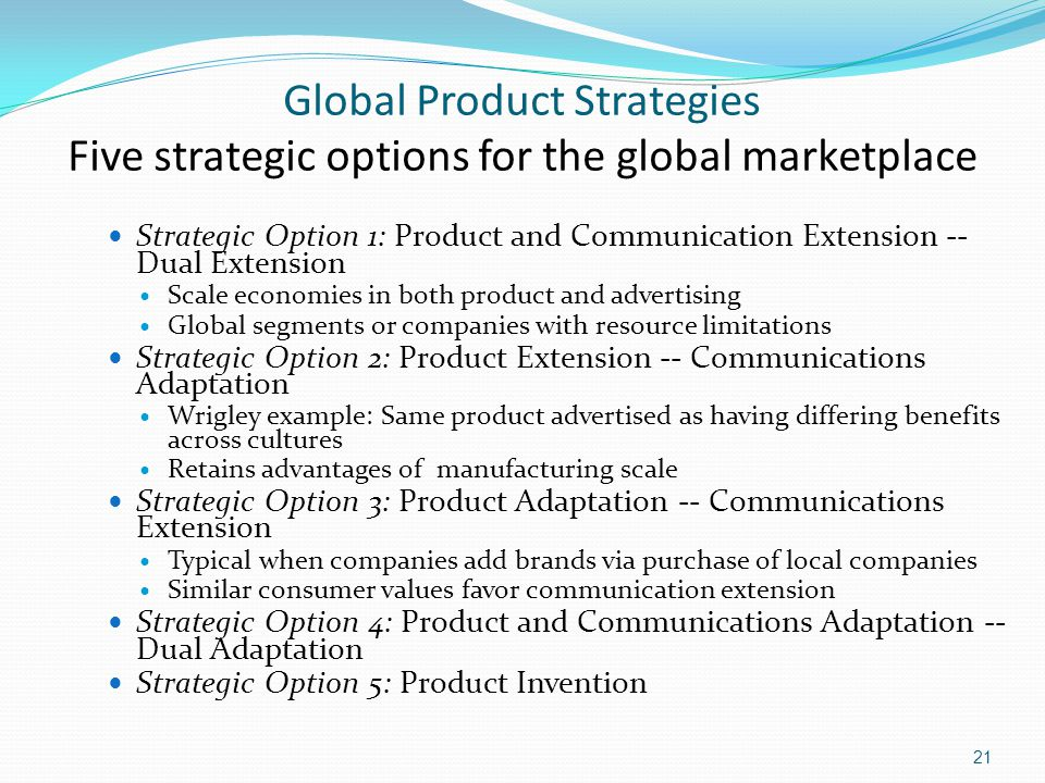 Global Product Strategies Five strategic options for the global marketplace Strategic Option 1: Product and Communication Extension -- Dual Extension Scale economies in both product and advertising Global segments or companies with resource limitations Strategic Option 2: Product Extension -- Communications Adaptation Wrigley example: Same product advertised as having differing benefits across cultures Retains advantages of manufacturing scale Strategic Option 3: Product Adaptation -- Communications Extension Typical when companies add brands via purchase of local companies Similar consumer values favor communication extension Strategic Option 4: Product and Communications Adaptation -- Dual Adaptation Strategic Option 5: Product Invention 21
