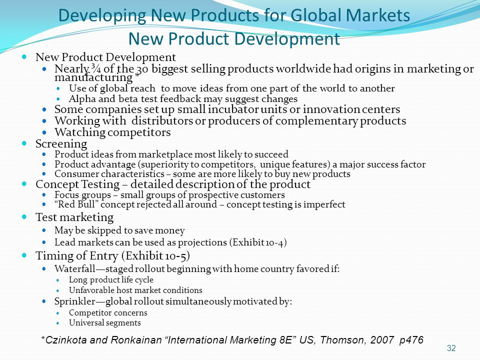 Developing New Products for Global Markets New Product Development New Product Development Nearly ¾ of the 30 biggest selling products worldwide had origins in marketing or manufacturing * Use of global reach to move ideas from one part of the world to another Alpha and beta test feedback may suggest changes Some companies set up small incubator units or innovation centers Working with distributors or producers of complementary products Watching competitors Screening Product ideas from marketplace most likely to succeed Product advantage (superiority to competitors, unique features) a major success factor Consumer characteristics – some are more likely to buy new products Concept Testing – detailed description of the product Focus groups – small groups of prospective customers Red Bull concept rejected all around – concept testing is imperfect Test marketing May be skipped to save money Lead markets can be used as projections (Exhibit 10-4) Timing of Entry (Exhibit 10-5) Waterfall—staged rollout beginning with home country favored if: Long product life cycle Unfavorable host market conditions Sprinkler—global rollout simultaneously motivated by: Competitor concerns Universal segments *Czinkota and Ronkainan International Marketing 8E US, Thomson, 2007 p476 32