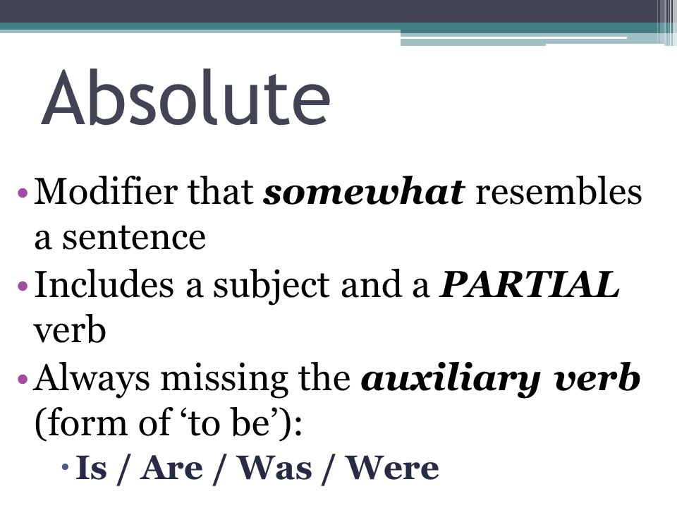Modifier that somewhat resembles a sentence Includes a subject and a PARTIAL verb Always missing the auxiliary verb (form of 'to be'):  Is / Are / Was / Were Absolute