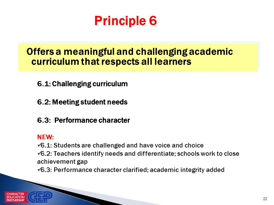 22 Offers a meaningful and challenging academic curriculum that respects all learners 6.1: Challenging curriculum 6.2: Meeting student needs 6.3: Performance character NEW: 6.1: Students are challenged and have voice and choice 6.2: Teachers identify needs and differentiate; schools work to close achievement gap 6.3: Performance character clarified; academic integrity added Principle 6