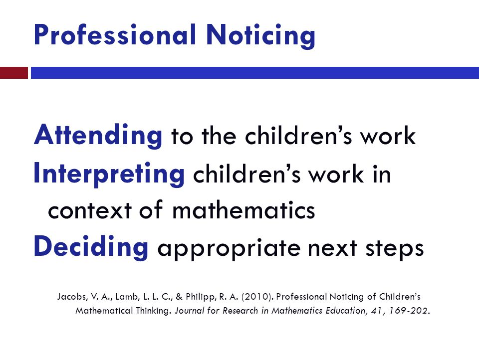 Attending to the children's work Interpreting children's work in context of mathematics Deciding appropriate next steps Professional Noticing Jacobs,