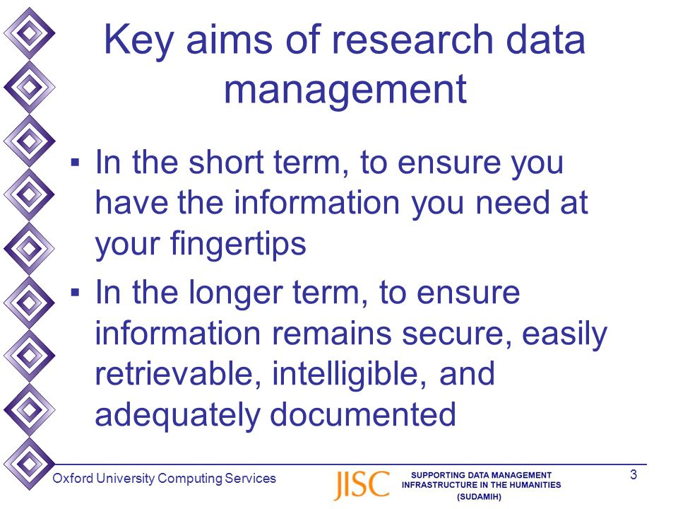 Oxford University Computing Services Key aims of research data management ▪In the short term, to ensure you have the information you need at your fingertips ▪In the longer term, to ensure information remains secure, easily retrievable, intelligible, and adequately documented 3