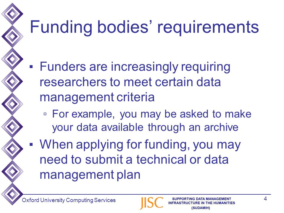 Oxford University Computing Services Funding bodies' requirements ▪Funders are increasingly requiring researchers to meet certain data management criteria ▫For example, you may be asked to make your data available through an archive ▪When applying for funding, you may need to submit a technical or data management plan 4