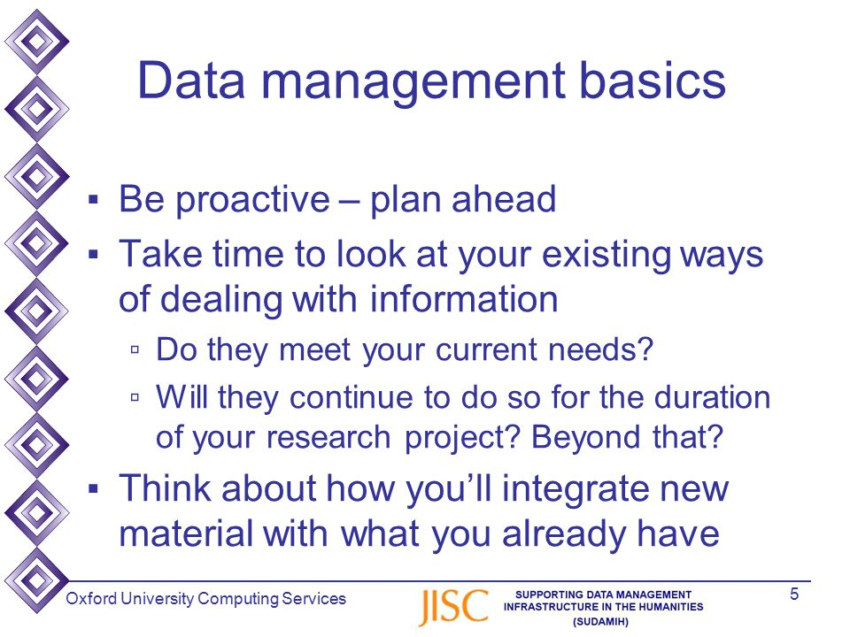 Oxford University Computing Services Data management basics ▪Be proactive – plan ahead ▪Take time to look at your existing ways of dealing with information ▫Do they meet your current needs.