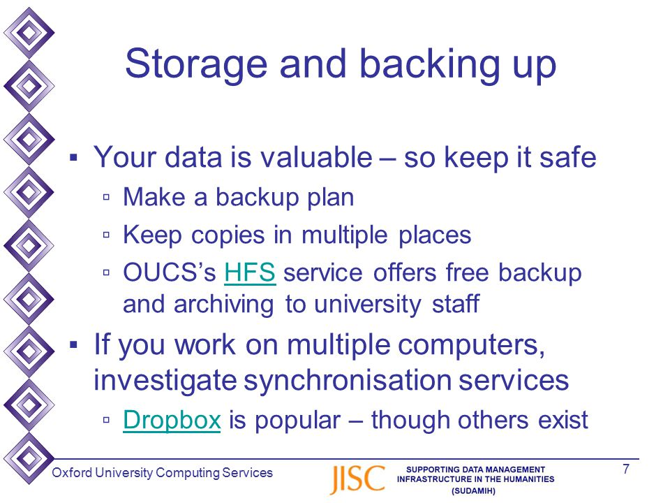 Oxford University Computing Services Storage and backing up ▪Your data is valuable – so keep it safe ▫Make a backup plan ▫Keep copies in multiple places ▫OUCS's HFS service offers free backup and archiving to university staffHFS ▪If you work on multiple computers, investigate synchronisation services ▫Dropbox is popular – though others existDropbox 7