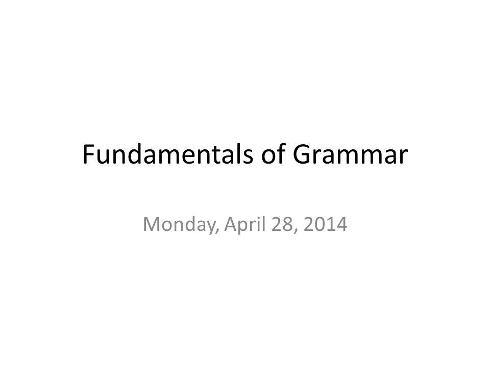 Fundamentals of Grammar Monday, April 28, 2014