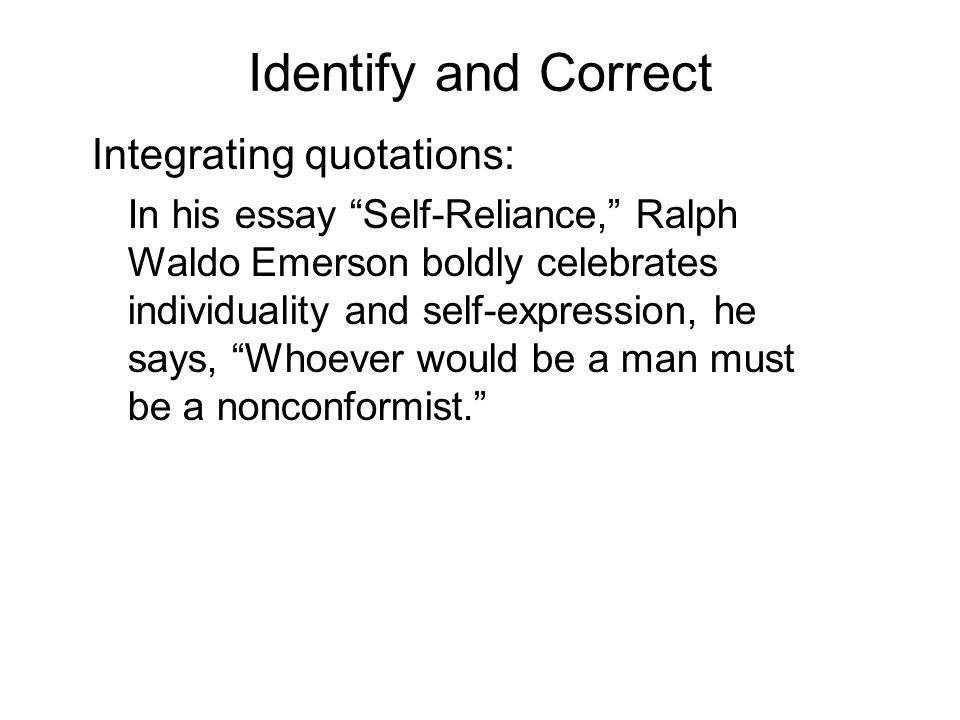 Identify and Correct Integrating quotations: In his essay Self-Reliance, Ralph Waldo Emerson boldly celebrates individuality and self-expression, he says, Whoever would be a man must be a nonconformist.