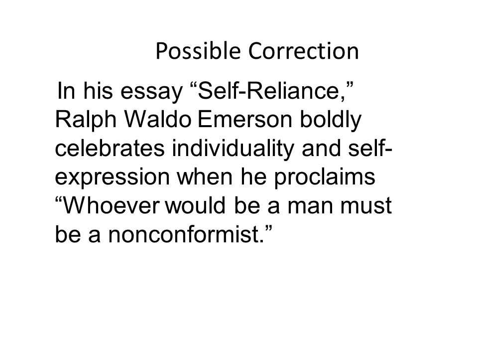 Possible Correction In his essay Self-Reliance, Ralph Waldo Emerson boldly celebrates individuality and self- expression when he proclaims Whoever would be a man must be a nonconformist.