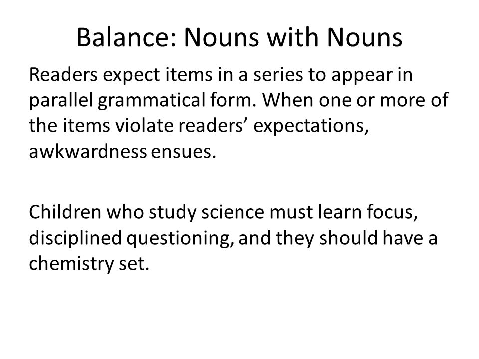 Balance: Nouns with Nouns Readers expect items in a series to appear in parallel grammatical form.